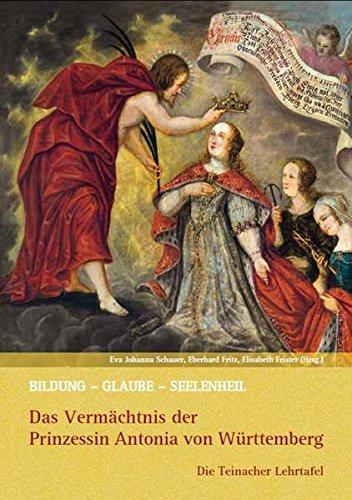 Bildung - Glaube - Seelenheil: Das Vermächtnis der Prinzessin Antonia von Württemberg: Die Teinacher Lehrtafel