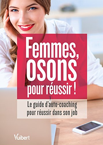 Femmes : osons pour russir !: Le guide d'autocoaching pour s'accomplir dans son job