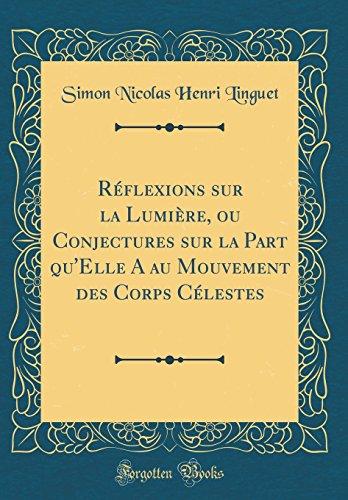 Réflexions Sur La Lumière, Ou Conjectures Sur La Part Qu'elle a Au Mouvement Des Corps Célestes (Classic Reprint) par Simon Nicolas Henri Linguet