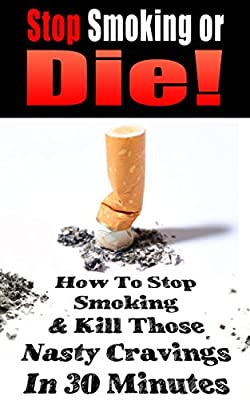 STOP SMOKING: Stop Smoking or Die!: How to Stop Smoking and Kill Those Nasty Cravings In 30 Minutes (Smoking, Quit Smoking, Stop Smoking, Addiction, Addiction ... Smoking, Stop Smoking Naturally Book 1)