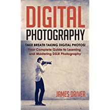 Photography: Digital Photography! Take Breath Taking Digital Photos! Your Complete Guide to Learning and Mastering DSLR Photography (DSLR Photography - ... Cameras - Beginners) (English Edition)
