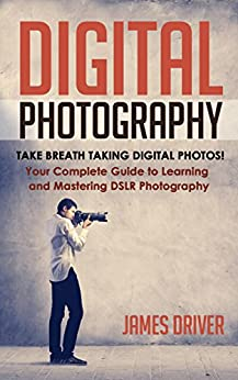 Photography: Digital Photography! Take Breath Taking Digital Photos! Your Complete Guide to Learning and Mastering DSLR Photography (DSLR Photography - Cameras - DSLR - Digital Cameras - Beginners) by [Driver, James Alan]