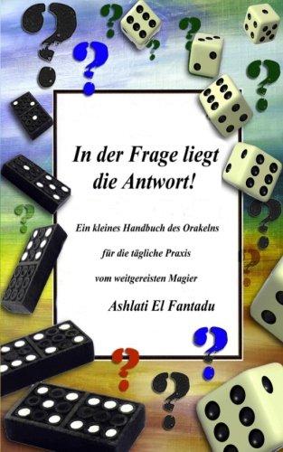 In der Frage liegt die Antwort: Ein kleines Handbuch der Orakelns für die tägliche Praxis vom weitgereisten Magier ASHLATI  EL FANTADU