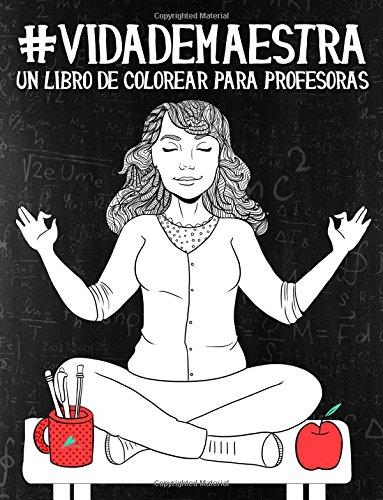 Vida de maestra: Un libro de colorear para profesoras: Un regalo antiestrés original y divertido para maestros, maestras, profesores, profesoras. a la relajación y el alivio del estrés