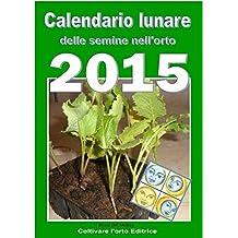Calendario lunare delle semine nell'orto 2015: Almanacco di consultazione per i periodi di semina e le fasi lunari favorevoli (Italian Edition)