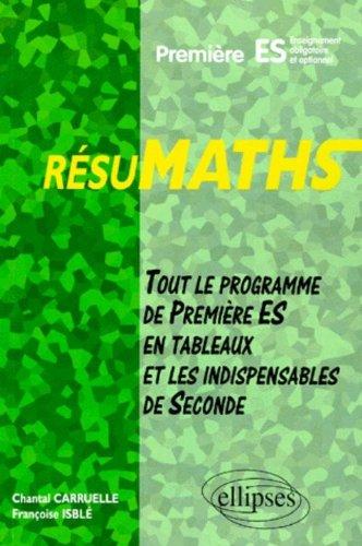 RESUMATHS Première ES : Enseignement obligatoire et optionnel, tout le programme de Première S en tableaux + les indispensables de Seconde
