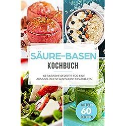 Säure-Basen-Kochbuch: 60 basische Rezepte für eine ausgeglichene & gesunde Ernährung für ein besseres Wohlbefinden (Basische Ernährung, Basen Fasten, Anti Reflux & Sodbrennen Rezepte, Basen Kochbuch)