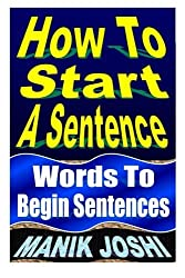How To Start A Sentence: Words To Begin Sentences (English Daily Use) by Mr. Manik Joshi (2013-09-16)