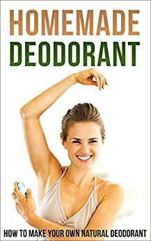 Homemade Deodorant: How to Make Your Own Natural Deodorant (English Edition) van [Jacob, Amina]