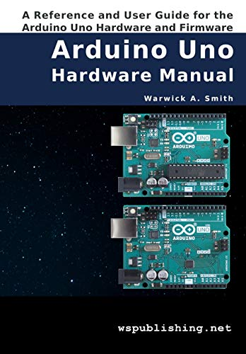 Arduino Uno Hardware Manual: A Reference and User Guide for the Arduino Uno Hardware and Firmware