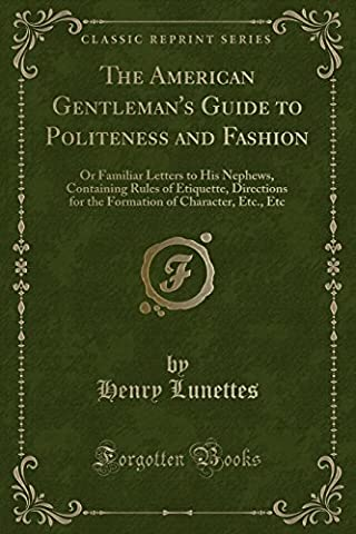 The American Gentleman's Guide to Politeness and Fashion: Or Familiar Letters to His Nephews, Containing Rules of Etiquette, Directions for the Formation of Character, Etc., Etc (Classic Reprint)
