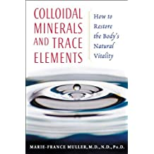 Colloidal Minerals and Trace Elements: How to Restore the Body's Natural Vitality by Marie-France Muller M.D. N.D. Ph.D. (2005-04-01)