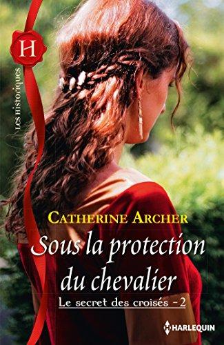 Sous la protection du chevalier : T2 - Le secret des croisés par Catherine Archer