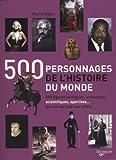 500 personnages de l'histoire du monde - 500 figures politiques, artistiques, scientifiques, sportives... qui ont marqué lur siècle