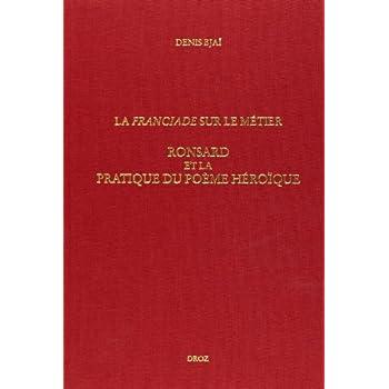 La franciade sur le metier ronsard et la pratique du poème heroique (nø350)