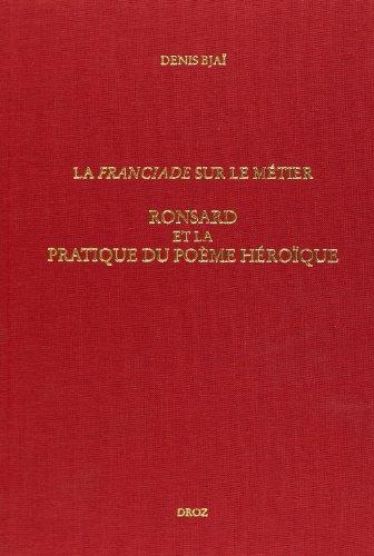 La franciade sur le metier ronsard et la pratique du pome heroique (n350)