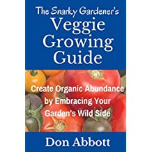 The Snarky Gardener's Veggie Growing Guide: Create Organic Abundance by Embracing Your Garden's Wild Side