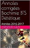 Annales corrigées Biochimie BTS Diététique: Années 2016-2017 (Annales biochimie BTS diététique t. 1)...
