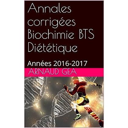 Annales corrigées Biochimie BTS Diététique: Années 2016-2017 (Annales biochimie BTS diététique t. 1)
