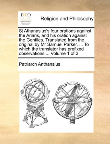 St Athanasius's four orations against the Arians, and his oration against the Gentiles. Translated from the original by Mr Samuel Parker. ... To which ... has prefixed observations ...  Volume 1 of 2