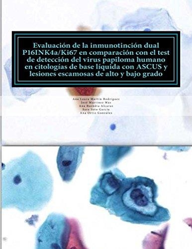 EVALUACION DE LA INMUNOTINCION DUAL P16INK4a/Ki67 EN COMPARACION CON EL TEST DEL VIRUS DEL PAPILOMA HUMANO EN CITOLOGIAS DE BASE LIQUIDA CON ASCUS Y LESIONES ... DE ALTO Y BAJO GRADO