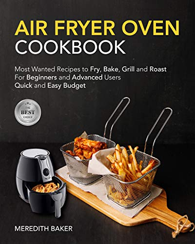 Air Fryer Oven Cookbook: For Beginners & Advanced Users   Most Wanted Recipes to Fry, Bake, Grill and Roast, Quick and Easy  Budget - Anyone Can Cook. #2020 (English Edition)