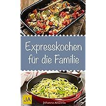 Express Kochen - Rezepte für die gesamte Familie: Wie Sie in weniger als 20 Minuten tolle Gerichte für die ganze Familie zaubern (German Edition)