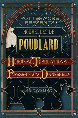 Nouvelles de Poudlard : Héroïsme, Tribulations et Passe-temps Dangereux par [Rowling, J.K.]