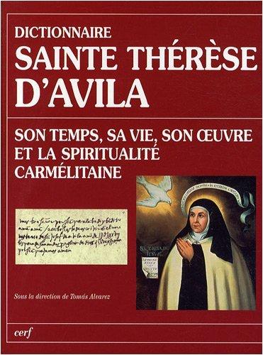 Dictionnaire Sainte Thérèse d'Avila : Son temps, sa vie, son oeuvre et la spiritualité carmélitaine par Thomas Alvarez
