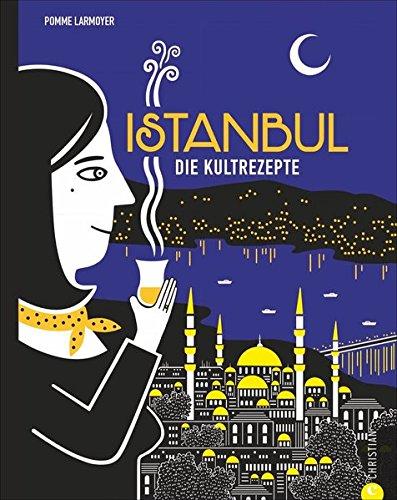 Türkisch kochen: Istanbul. Die Kultrezepte. Wo Europa und Asien gemeinsam zu Tisch bitten. Mit Istanbuls Küche eine ganze Welt kosten: von Mezze bis Baklava.