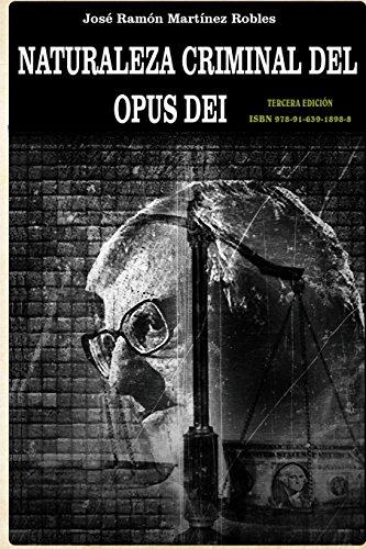 Naturaleza criminal del Opus Dei: Un estudio documentado sobre las practicas delictivas del Opus Dei por Mr. Jose Ramon Martinez
