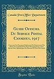 Guide Officiel Du Service Postal Canadien, 1917: Contenant Les Principaux Règlements Du Département Des Postes, Le Tarif Postal Et Autres ... Bureaux de Poste Du Canada (Classic Reprint)
