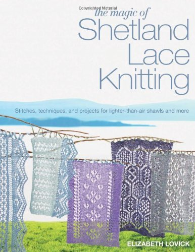 The Magic of Shetland Lace Knitting: Stitches, Techniques, and Projects for Lighter-than-Air Shawls & More by Elizabeth Lovick (2013-10-29) (Knitting Shetland Lace)