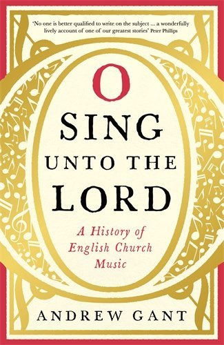 O Sing Unto the Lord: A History of English Church Music by Andrew Gant (2015-09-24)
