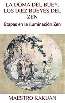 La Doma Del Buey. Los Diez Bueyes Del Zen: Etapas En La Iluminación Zen por Maestro Kakuan