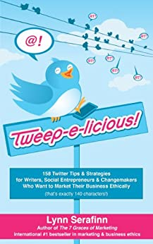 Tweep-e-licious! 158 Twitter Tips & Strategies for Writers, Social Entrepreneurs & Changemakers Who Want to Market Their Business Ethically (English Edition) de [Serafinn, Lynn]