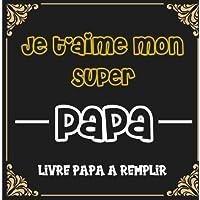Je t'aime mon super papa Livre papa a remplir: Cadeau original et personnalisé pour la fête des pères Livre pour enfant…