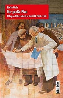 Der große Plan: Alltag und Herrschaft in der DDR 1949-1961 (German Edition) by [Wolle, Stefan]