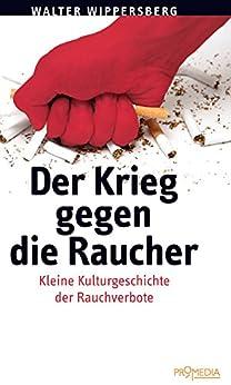 Der Krieg gegen die Raucher: Zur Kulturgeschichte der Rauchverbote