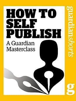 How to Self Publish: A Guardian Masterclass (Guardian Shorts Book 43) by [Peppitt, Ed]