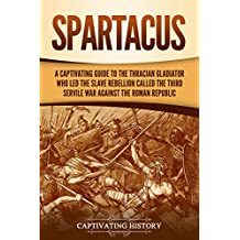 Spartacus: A Captivating Guide to the Thracian Gladiator Who Led the Slave Rebellion Called the Third Servile War against the Roman Republic (English Edition)
