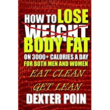 How To Lose Body Fat on 3000+ Calories a Day for Both Men and Women: Eat Clean Get Lean (Weight Loss Motivation - Lose Body Fat) by Dexter Poin (2014-11-10)