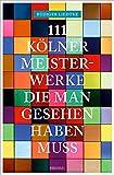 111 Kölner Meisterwerke, die man gesehen haben muss (111 Orte ...)