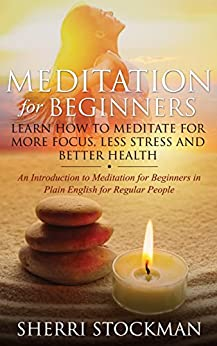 Meditation for Beginners: Learn How to Meditate for More Focus, Less Stress and Better Health by [Stockman, Sherri]