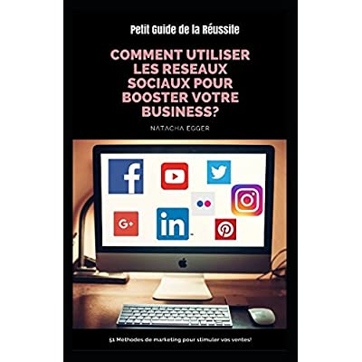Petit Guide de la Réussite - COMMENT UTILISER LES RESEAUX SOCIAUX POUR BOOSTER VOTRE BUSINESS?: 51 Méthodes de marketing pour stimuler vos ventes!