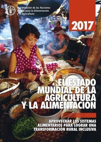 El Estado Mundial de la Agricultura y La Alimentacion 2017: Aprovechar Los Sistemas Alimentarios Para Lograr Una Transformacion Rural Inclusiva