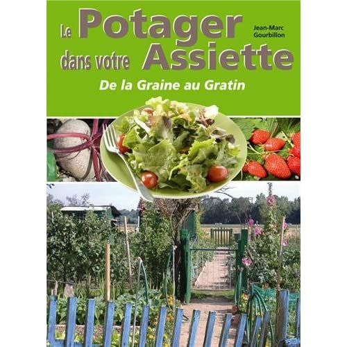 Le potager dans votre assiette ou Le plaisir de jardiner et de cuisiner sa récolte... : Histoire, culture, récolte, conservation et préparation culinaire des fruits et légumes