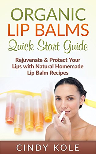 organic-lip-balms-quick-start-guide-rejuvenate-protect-your-lips-with-natural-homemade-lip-balm-reci