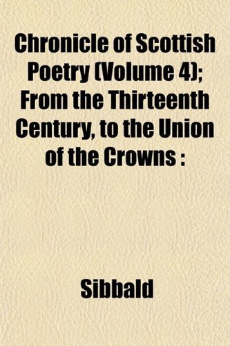 Chronicle of Scottish Poetry (Volume 4); From the Thirteenth Century, to the Union of the Crowns
