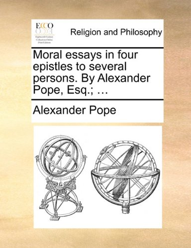 Moral essays in four epistles to several persons. By Alexander Pope, Esq.; ...